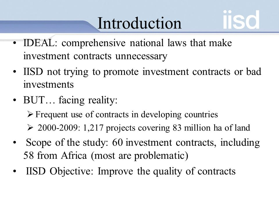 Introduction IDEAL: comprehensive national laws that make investment contracts unnecessary IISD not trying to promote investment contracts or bad investments BUT… facing reality:  Frequent use of contracts in developing countries  : 1,217 projects covering 83 million ha of land Scope of the study: 60 investment contracts, including 58 from Africa (most are problematic) IISD Objective: Improve the quality of contracts