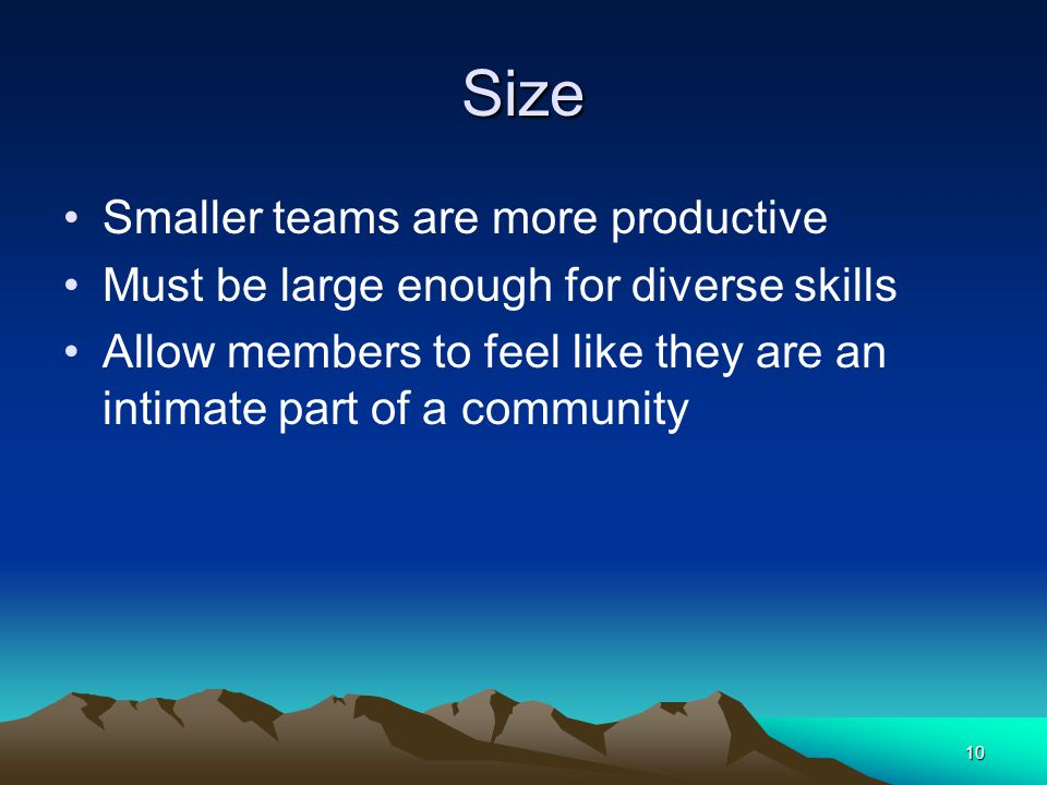 10 Size Smaller teams are more productive Must be large enough for diverse skills Allow members to feel like they are an intimate part of a community