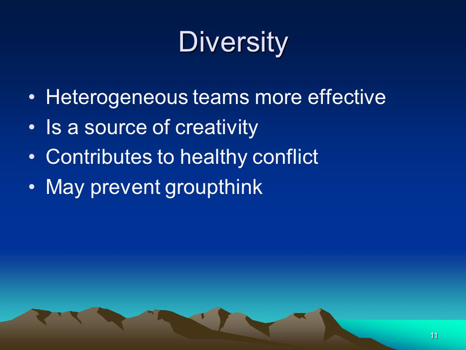 11 Diversity Heterogeneous teams more effective Is a source of creativity Contributes to healthy conflict May prevent groupthink