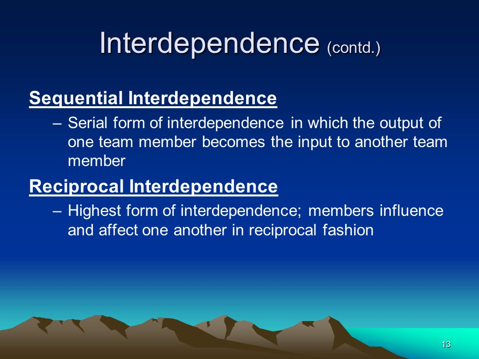13 Interdependence (contd.) Sequential Interdependence –Serial form of interdependence in which the output of one team member becomes the input to another team member Reciprocal Interdependence –Highest form of interdependence; members influence and affect one another in reciprocal fashion