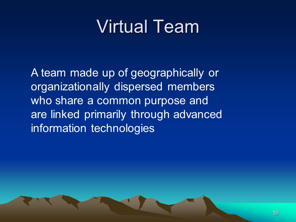 18 Virtual Team A team made up of geographically or organizationally dispersed members who share a common purpose and are linked primarily through advanced information technologies