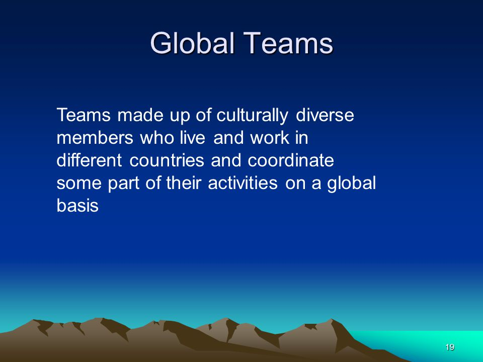 19 Global Teams Teams made up of culturally diverse members who live and work in different countries and coordinate some part of their activities on a global basis