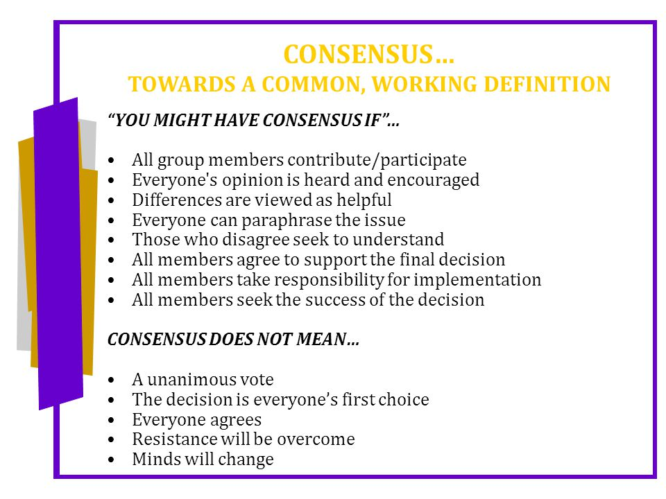 CONSENSUS… TOWARDS A COMMON, WORKING DEFINITION YOU MIGHT HAVE CONSENSUS IF … All group members contribute/participate Everyone s opinion is heard and encouraged Differences are viewed as helpful Everyone can paraphrase the issue Those who disagree seek to understand All members agree to support the final decision All members take responsibility for implementation All members seek the success of the decision CONSENSUS DOES NOT MEAN… A unanimous vote The decision is everyone's first choice Everyone agrees Resistance will be overcome Minds will change