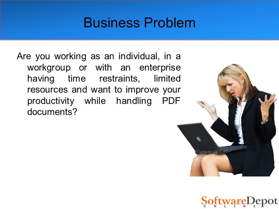 Business Problem Are you working as an individual, in a workgroup or with an enterprise having time restraints, limited resources and want to improve your productivity while handling PDF documents