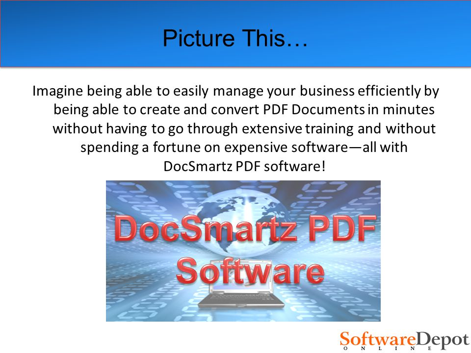 Picture This… Imagine being able to easily manage your business efficiently by being able to create and convert PDF Documents in minutes without having to go through extensive training and without spending a fortune on expensive software—all with DocSmartz PDF software!