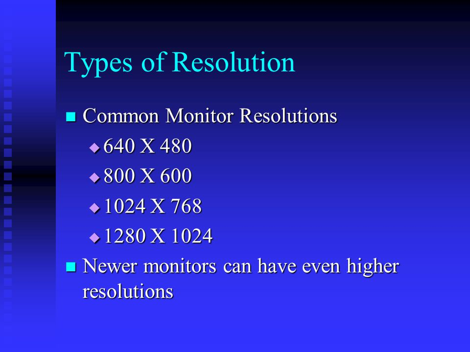 Common Monitor Resolutions Common Monitor Resolutions  640 X 480  800 X 600  1024 X 768  1280 X 1024 Newer monitors can have even higher resolutions Newer monitors can have even higher resolutions Types of Resolution