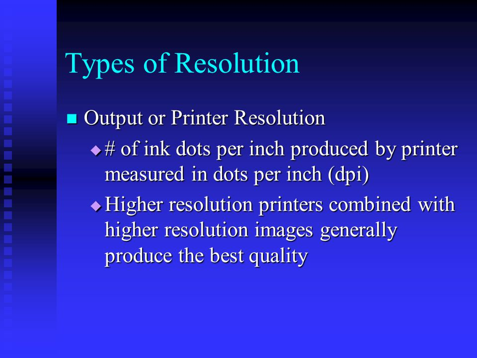 Output or Printer Resolution Output or Printer Resolution  # of ink dots per inch produced by printer measured in dots per inch (dpi)  Higher resolution printers combined with higher resolution images generally produce the best quality Types of Resolution