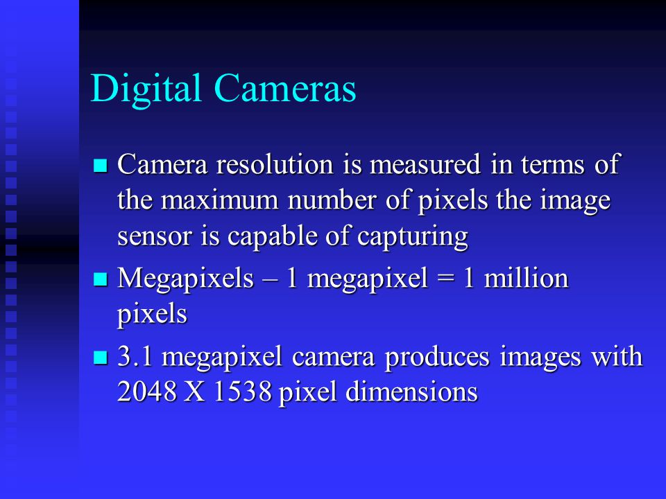 Digital Cameras Camera resolution is measured in terms of the maximum number of pixels the image sensor is capable of capturing Camera resolution is measured in terms of the maximum number of pixels the image sensor is capable of capturing Megapixels – 1 megapixel = 1 million pixels Megapixels – 1 megapixel = 1 million pixels 3.1 megapixel camera produces images with 2048 X 1538 pixel dimensions 3.1 megapixel camera produces images with 2048 X 1538 pixel dimensions