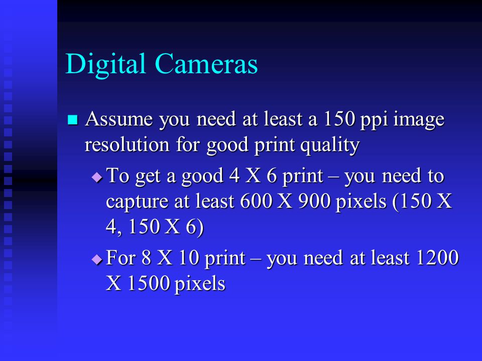 Assume you need at least a 150 ppi image resolution for good print quality Assume you need at least a 150 ppi image resolution for good print quality  To get a good 4 X 6 print – you need to capture at least 600 X 900 pixels (150 X 4, 150 X 6)  For 8 X 10 print – you need at least 1200 X 1500 pixels Digital Cameras