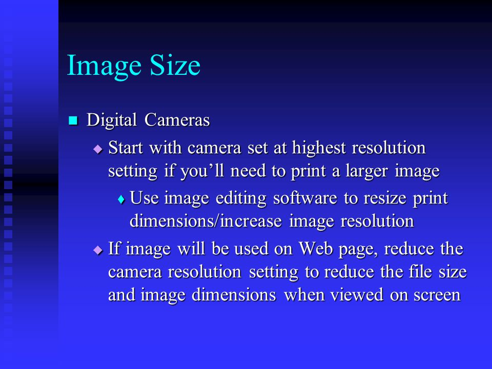 Digital Cameras Digital Cameras  Start with camera set at highest resolution setting if you'll need to print a larger image  Use image editing software to resize print dimensions/increase image resolution  If image will be used on Web page, reduce the camera resolution setting to reduce the file size and image dimensions when viewed on screen Image Size