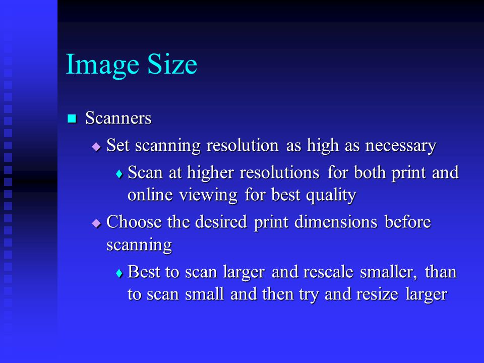 Scanners Scanners  Set scanning resolution as high as necessary  Scan at higher resolutions for both print and online viewing for best quality  Choose the desired print dimensions before scanning  Best to scan larger and rescale smaller, than to scan small and then try and resize larger Image Size