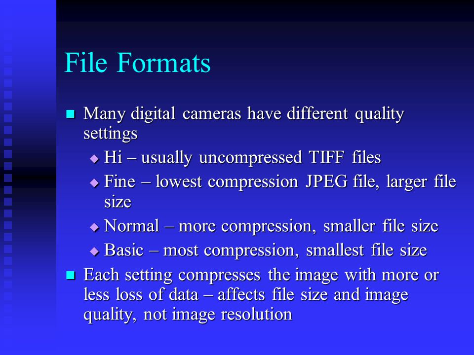 Many digital cameras have different quality settings Many digital cameras have different quality settings  Hi – usually uncompressed TIFF files  Fine – lowest compression JPEG file, larger file size  Normal – more compression, smaller file size  Basic – most compression, smallest file size Each setting compresses the image with more or less loss of data – affects file size and image quality, not image resolution Each setting compresses the image with more or less loss of data – affects file size and image quality, not image resolution File Formats
