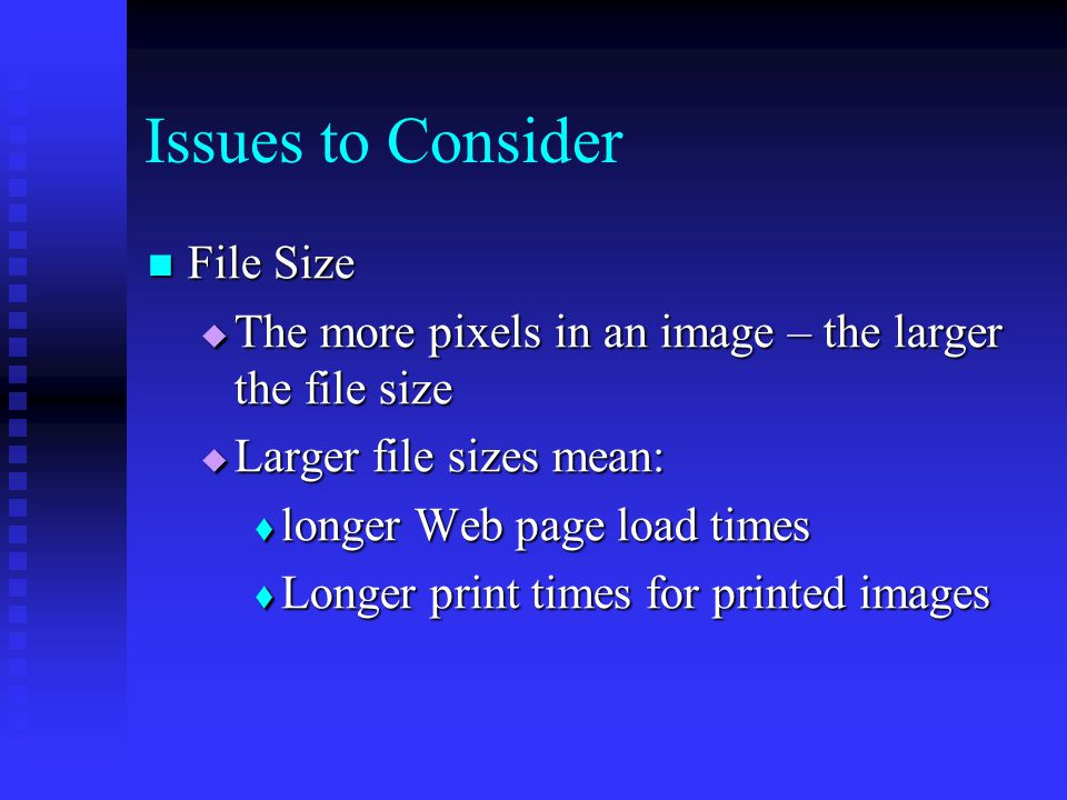 File Size File Size  The more pixels in an image – the larger the file size  Larger file sizes mean:  longer Web page load times  Longer print times for printed images Issues to Consider