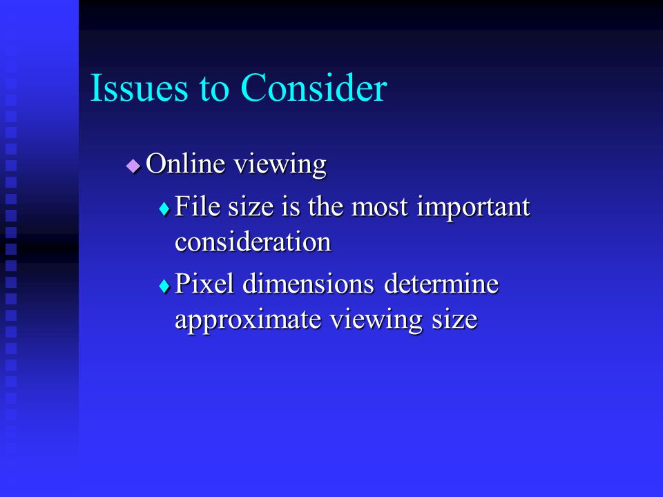  Online viewing  File size is the most important consideration  Pixel dimensions determine approximate viewing size Issues to Consider
