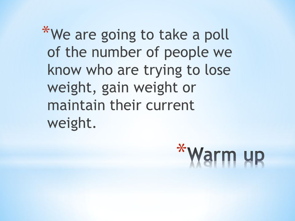 * We are going to take a poll of the number of people we know who are trying to lose weight, gain weight or maintain their current weight.