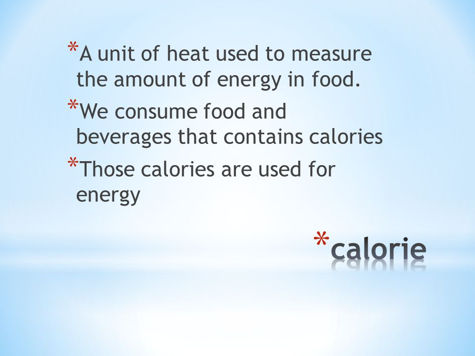 * A unit of heat used to measure the amount of energy in food.