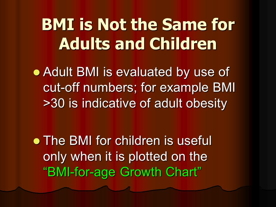 BMI is Not the Same for Adults and Children Adult BMI is evaluated by use of cut-off numbers; for example BMI >30 is indicative of adult obesity Adult BMI is evaluated by use of cut-off numbers; for example BMI >30 is indicative of adult obesity The BMI for children is useful only when it is plotted on the BMI-for-age Growth Chart The BMI for children is useful only when it is plotted on the BMI-for-age Growth Chart