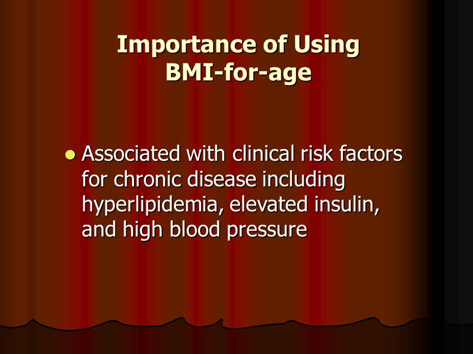 Associated with clinical risk factors for chronic disease including hyperlipidemia, elevated insulin, and high blood pressure Associated with clinical risk factors for chronic disease including hyperlipidemia, elevated insulin, and high blood pressure Importance of Using BMI-for-age