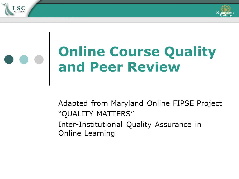 Online Course Quality and Peer Review Adapted from Maryland Online FIPSE Project QUALITY MATTERS Inter-Institutional Quality Assurance in Online Learning