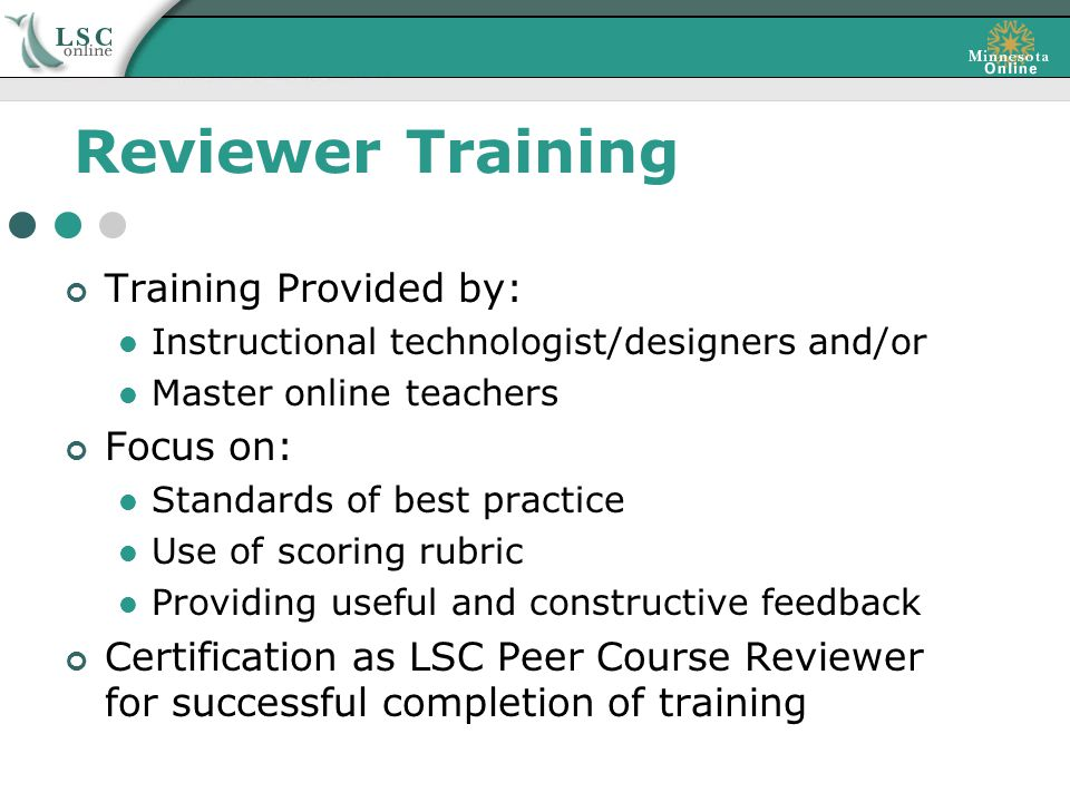 Reviewer Training Training Provided by: Instructional technologist/designers and/or Master online teachers Focus on: Standards of best practice Use of scoring rubric Providing useful and constructive feedback Certification as LSC Peer Course Reviewer for successful completion of training
