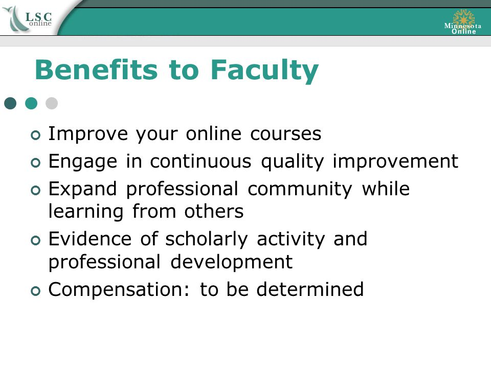 Benefits to Faculty Improve your online courses Engage in continuous quality improvement Expand professional community while learning from others Evidence of scholarly activity and professional development Compensation: to be determined