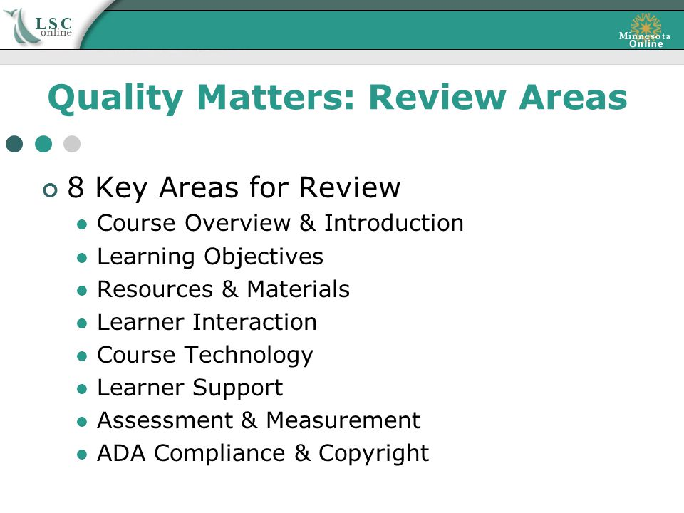 Quality Matters: Review Areas 8 Key Areas for Review Course Overview & Introduction Learning Objectives Resources & Materials Learner Interaction Course Technology Learner Support Assessment & Measurement ADA Compliance & Copyright