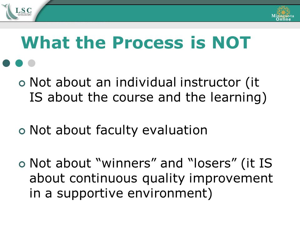 What the Process is NOT Not about an individual instructor (it IS about the course and the learning) Not about faculty evaluation Not about winners and losers (it IS about continuous quality improvement in a supportive environment)