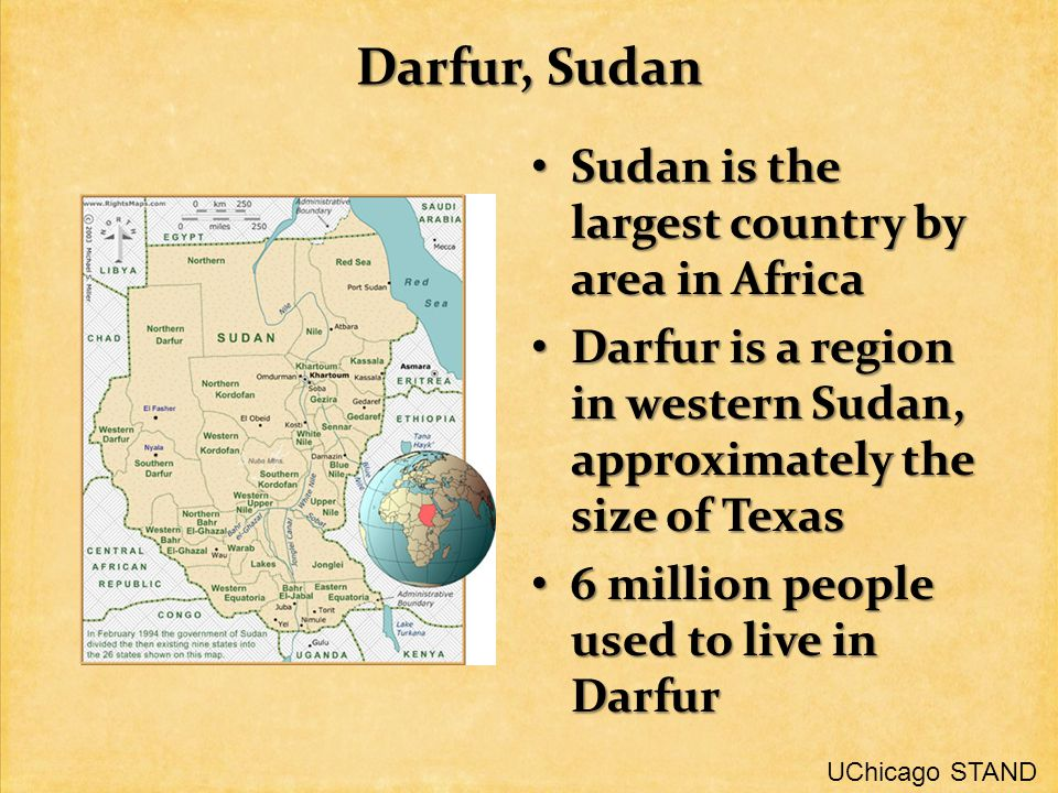 Darfur, Sudan Sudan is the largest country by area in Africa Sudan is the largest country by area in Africa Darfur is a region in western Sudan, approximately the size of Texas Darfur is a region in western Sudan, approximately the size of Texas 6 million people used to live in Darfur 6 million people used to live in Darfur UChicago STAND