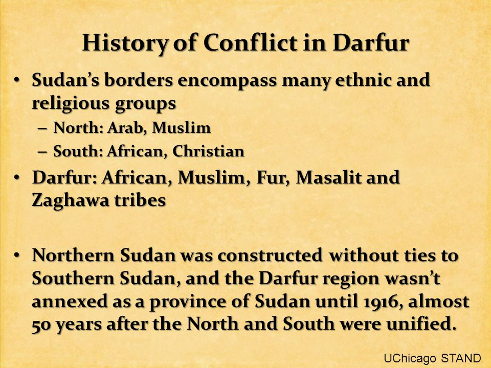 History of Conflict in Darfur Sudan's borders encompass many ethnic and religious groups Sudan's borders encompass many ethnic and religious groups – North: Arab, Muslim – South: African, Christian Darfur: African, Muslim, Fur, Masalit and Zaghawa tribes Darfur: African, Muslim, Fur, Masalit and Zaghawa tribes Northern Sudan was constructed without ties to Southern Sudan, and the Darfur region wasn't annexed as a province of Sudan until 1916, almost 50 years after the North and South were unified.