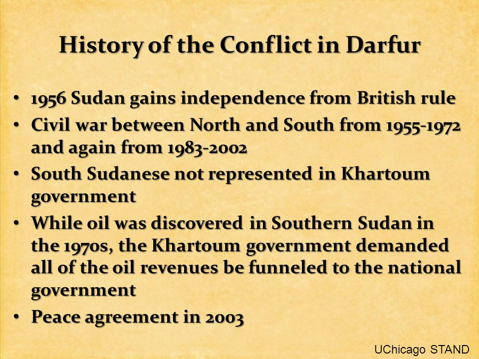 History of the Conflict in Darfur 1956 Sudan gains independence from British rule 1956 Sudan gains independence from British rule Civil war between North and South from and again from Civil war between North and South from and again from South Sudanese not represented in Khartoum government South Sudanese not represented in Khartoum government While oil was discovered in Southern Sudan in the 1970s, the Khartoum government demanded all of the oil revenues be funneled to the national government While oil was discovered in Southern Sudan in the 1970s, the Khartoum government demanded all of the oil revenues be funneled to the national government Peace agreement in 2003 Peace agreement in 2003 UChicago STAND