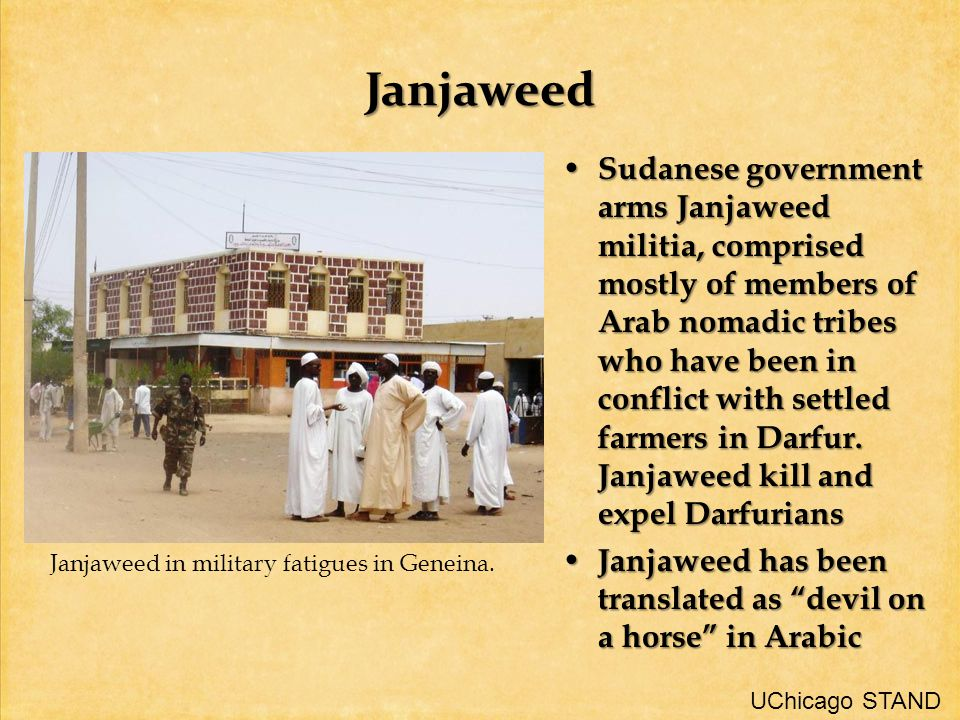 Janjaweed Sudanese government arms Janjaweed militia, comprised mostly of members of Arab nomadic tribes who have been in conflict with settled farmers in Darfur.