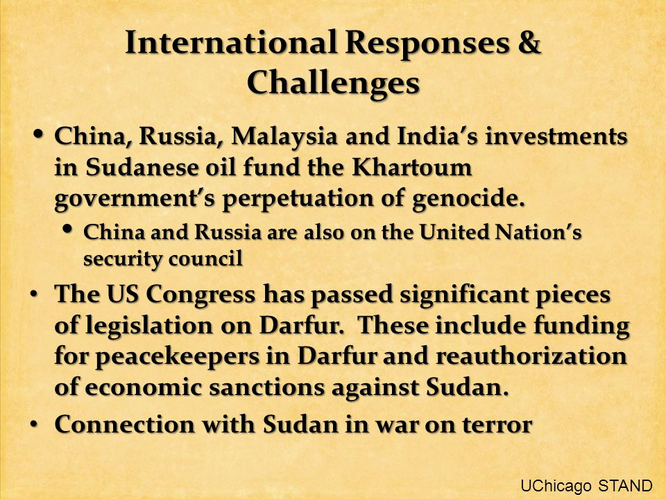 International Responses & Challenges China, Russia, Malaysia and India's investments in Sudanese oil fund the Khartoum government's perpetuation of genocide.