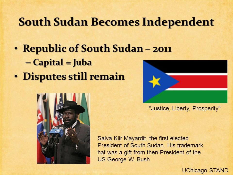 South Sudan Becomes Independent Republic of South Sudan – 2011 Republic of South Sudan – 2011 – Capital = Juba Disputes still remain Disputes still remain Justice, Liberty, Prosperity Salva Kiir Mayardit, the first elected President of South Sudan.