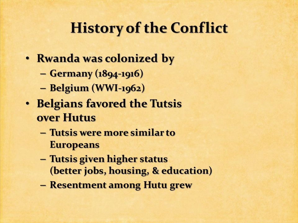 History of the Conflict Rwanda was colonized by Rwanda was colonized by – Germany ( ) – Belgium (WWI-1962) Belgians favored the Tutsis over Hutus Belgians favored the Tutsis over Hutus – Tutsis were more similar to Europeans – Tutsis given higher status (better jobs, housing, & education) – Resentment among Hutu grew