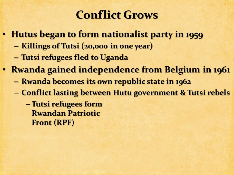 Conflict Grows Hutus began to form nationalist party in 1959 Hutus began to form nationalist party in 1959 – Killings of Tutsi (20,000 in one year) – Tutsi refugees fled to Uganda Rwanda gained independence from Belgium in 1961 Rwanda gained independence from Belgium in 1961 – Rwanda becomes its own republic state in 1962 – Conflict lasting between Hutu government & Tutsi rebels – Tutsi refugees form Rwandan Patriotic Front (RPF)