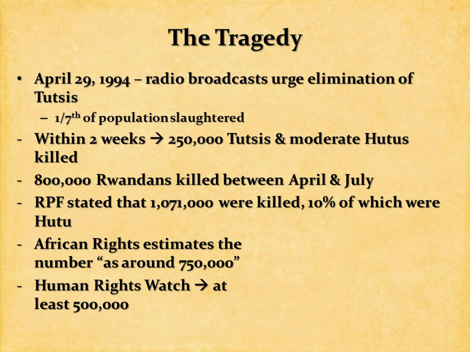 The Tragedy April 29, 1994 – radio broadcasts urge elimination of Tutsis April 29, 1994 – radio broadcasts urge elimination of Tutsis – 1/7 th of population slaughtered -Within 2 weeks  250,000 Tutsis & moderate Hutus killed -800,000 Rwandans killed between April & July -RPF stated that 1,071,000 were killed, 10% of which were Hutu -African Rights estimates the number as around 750,000 -Human Rights Watch  at least 500,000
