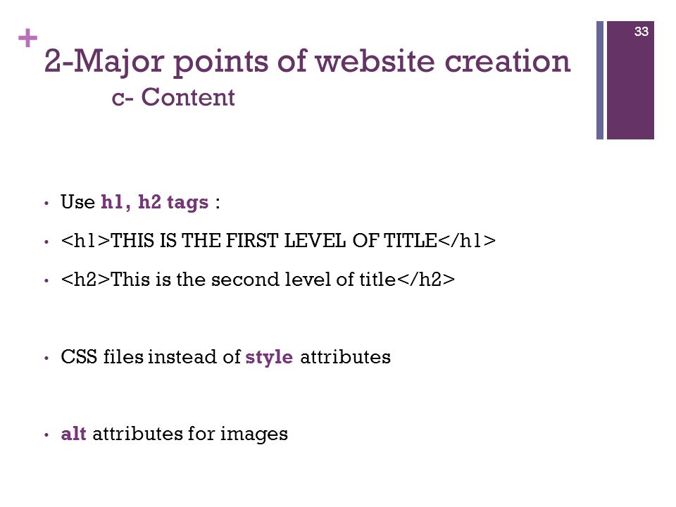 + 2-Major points of website creation c- Content Use h1, h2 tags : THIS IS THE FIRST LEVEL OF TITLE This is the second level of title CSS files instead of style attributes alt attributes for images 33