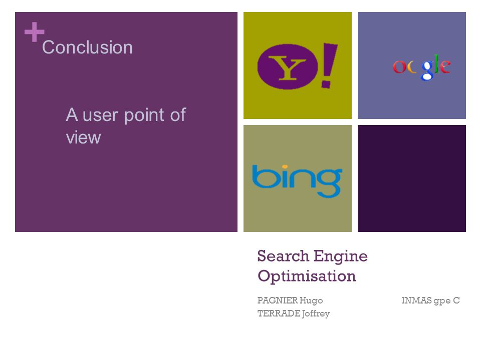 + Search Engine Optimisation PAGNIER Hugo INMAS gpe C TERRADE Joffrey Conclusion A user point of view