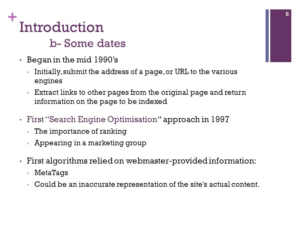 + Introduction b- Some dates Began in the mid 1990's Initially, submit the address of a page, or URL to the various engines Extract links to other pages from the original page and return information on the page to be indexed First Search Engine Optimisation approach in 1997 The importance of ranking Appearing in a marketing group First algorithms relied on webmaster-provided information: MetaTags Could be an inaccurate representation of the site s actual content.