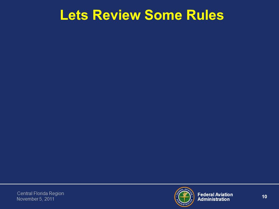 Federal Aviation Administration 10 Central Florida Region November 5, 2011 Lets Review Some Rules