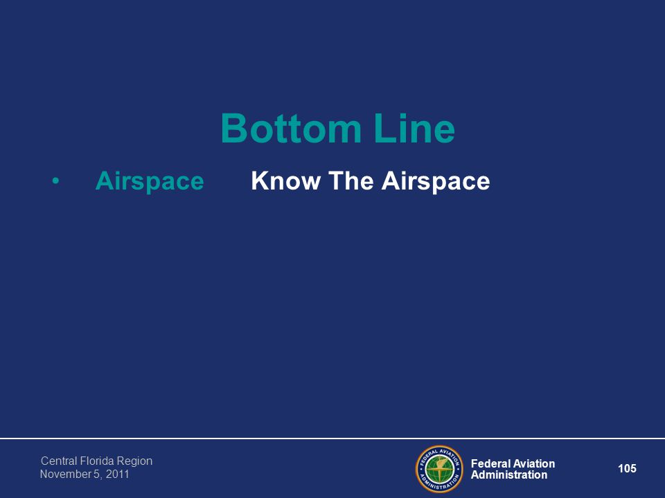 Federal Aviation Administration 105 Central Florida Region November 5, 2011 Bottom Line AirspaceKnow The Airspace