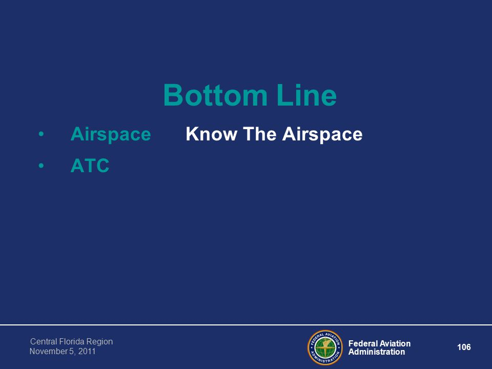 Federal Aviation Administration 106 Central Florida Region November 5, 2011 Bottom Line AirspaceKnow The Airspace ATC