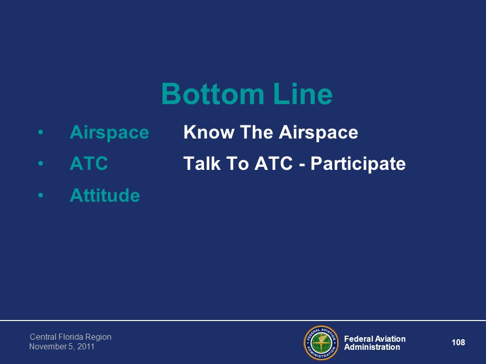 Federal Aviation Administration 108 Central Florida Region November 5, 2011 Bottom Line AirspaceKnow The Airspace ATCTalk To ATC - Participate Attitude
