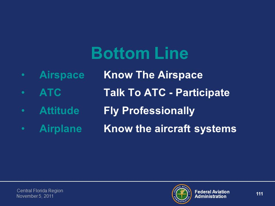 Federal Aviation Administration 111 Central Florida Region November 5, 2011 Bottom Line AirspaceKnow The Airspace ATCTalk To ATC - Participate AttitudeFly Professionally AirplaneKnow the aircraft systems