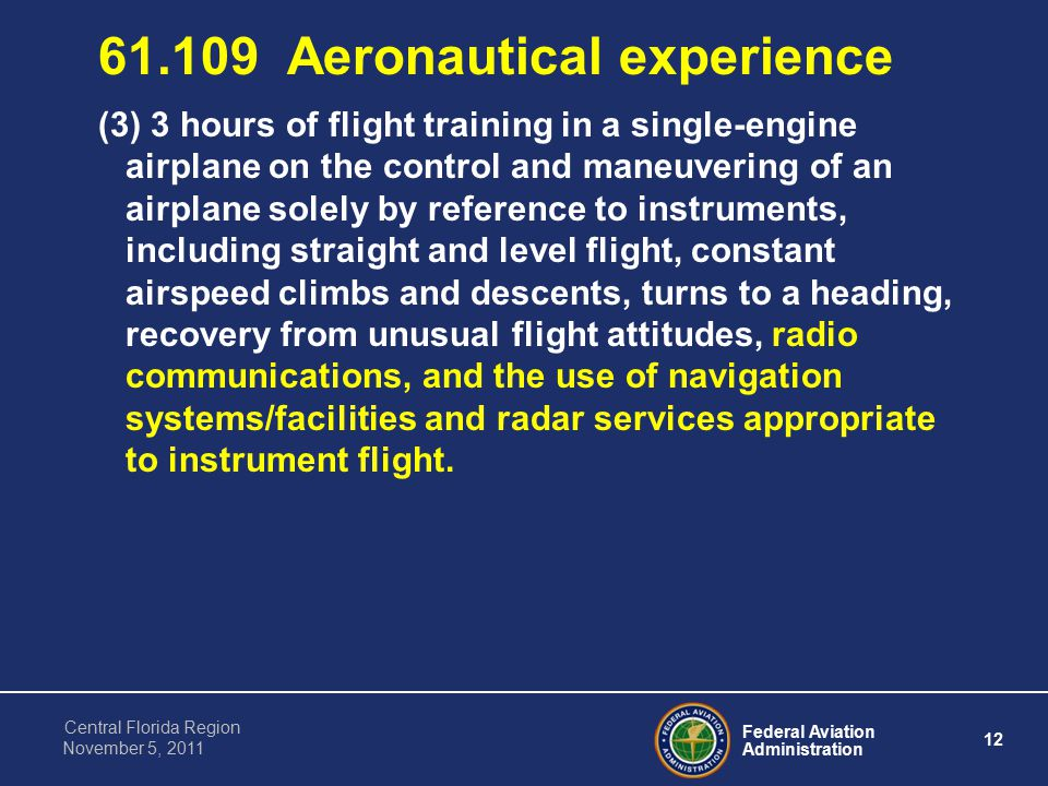 Federal Aviation Administration 12 Central Florida Region November 5, Aeronautical experience (3) 3 hours of flight training in a single-engine airplane on the control and maneuvering of an airplane solely by reference to instruments, including straight and level flight, constant airspeed climbs and descents, turns to a heading, recovery from unusual flight attitudes, radio communications, and the use of navigation systems/facilities and radar services appropriate to instrument flight.