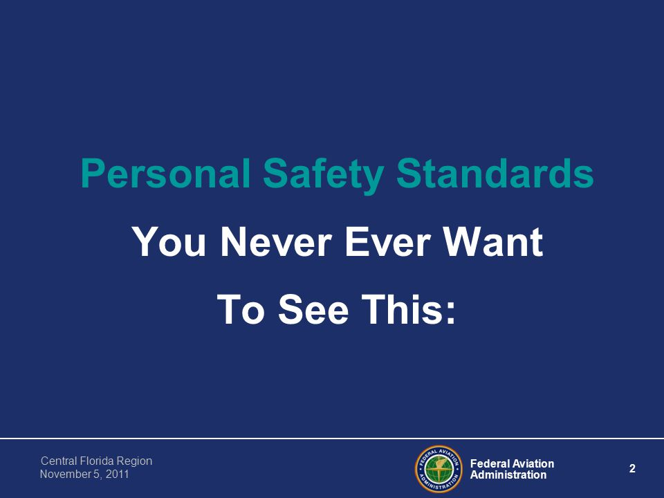 Federal Aviation Administration 2 Central Florida Region November 5, 2011 Personal Safety Standards You Never Ever Want To See This: