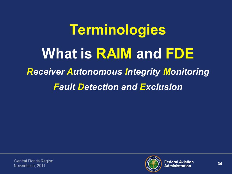 Federal Aviation Administration 34 Central Florida Region November 5, 2011 Terminologies What is RAIM and FDE Receiver Autonomous Integrity Monitoring Fault Detection and Exclusion