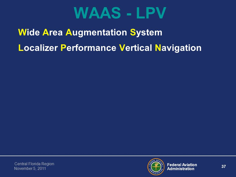 Federal Aviation Administration 37 Central Florida Region November 5, 2011 WAAS - LPV Wide Area Augmentation System Localizer Performance Vertical Navigation
