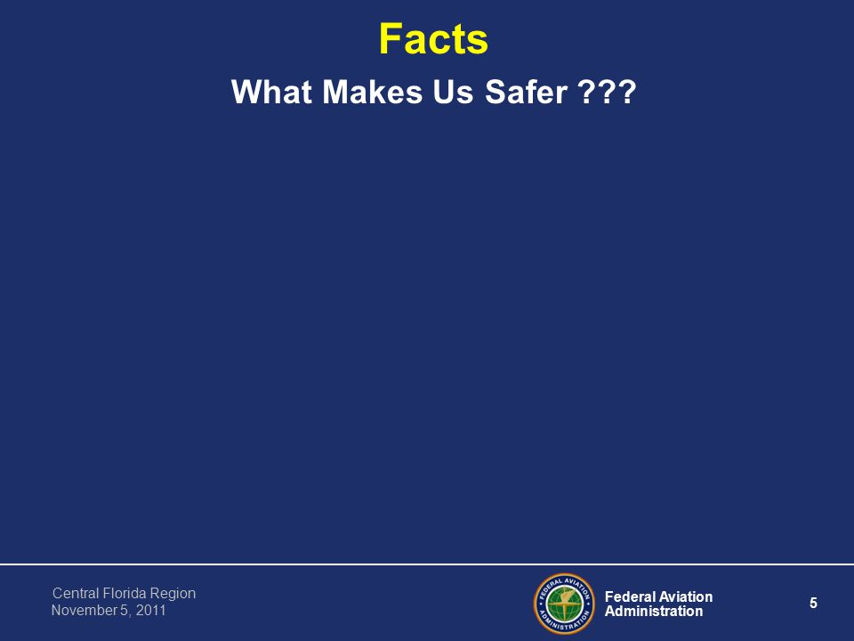 Federal Aviation Administration 5 Central Florida Region November 5, 2011 Facts What Makes Us Safer