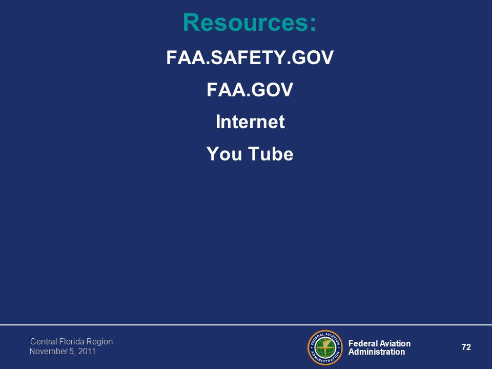 Federal Aviation Administration 72 Central Florida Region November 5, 2011 Resources: FAA.SAFETY.GOV FAA.GOV Internet You Tube